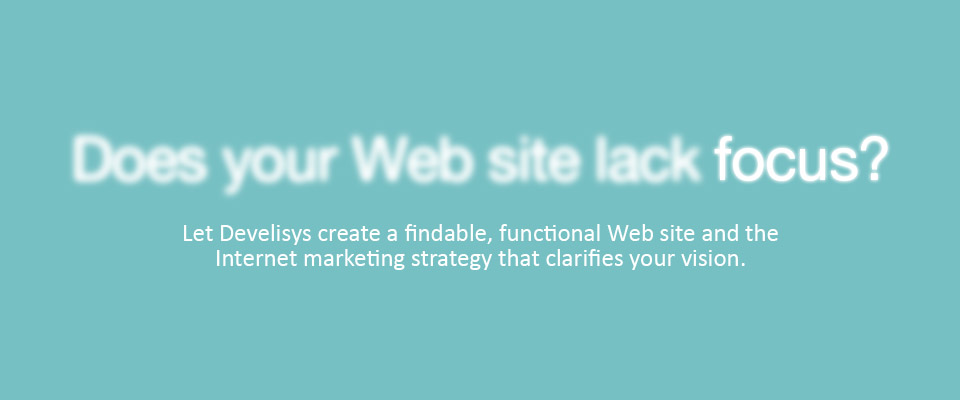 Does your Web site lack focus? Let Develisys create a findable, functional Web site and the Internet marketing strategy that clarifies your vision.